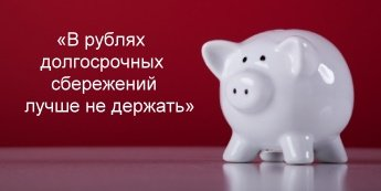 «В рублях долгосрочных сбережений лучше не держать»