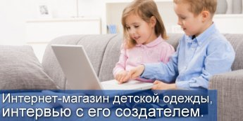 Интернет-магазин детской одежды, интервью с его создателем