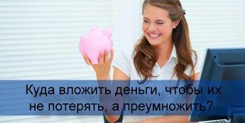 Куда вложить деньги, чтобы их не потерять, а преумножить?